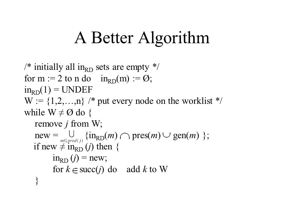 A Better Algorithm /* initially all in RD sets are empty */ for m := 2 to n do in RD (m) := Ø; in RD (1) = UNDEF W := {1,2,…,n} /* put every node on the worklist */ while W ≠ Ø do { remove j from W; new = {in RD (m) pres(m) gen(m) }; if new ≠ in RD (j) then { in RD (j) = new; for k succ(j) do add k to W }