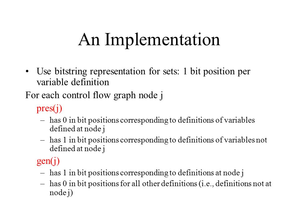 An Implementation Use bitstring representation for sets: 1 bit position per variable definition For each control flow graph node j pres(j) –has 0 in bit positions corresponding to definitions of variables defined at node j –has 1 in bit positions corresponding to definitions of variables not defined at node j gen(j) –has 1 in bit positions corresponding to definitions at node j –has 0 in bit positions for all other definitions (i.e., definitions not at node j)