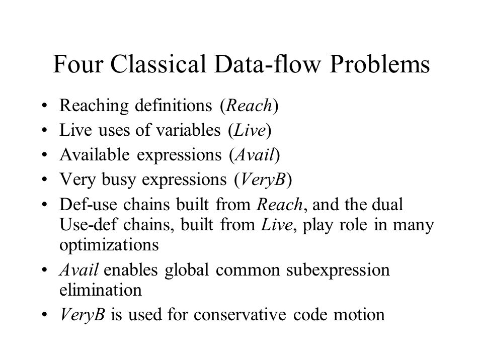 Four Classical Data-flow Problems Reaching definitions (Reach) Live uses of variables (Live) Available expressions (Avail) Very busy expressions (VeryB) Def-use chains built from Reach, and the dual Use-def chains, built from Live, play role in many optimizations Avail enables global common subexpression elimination VeryB is used for conservative code motion