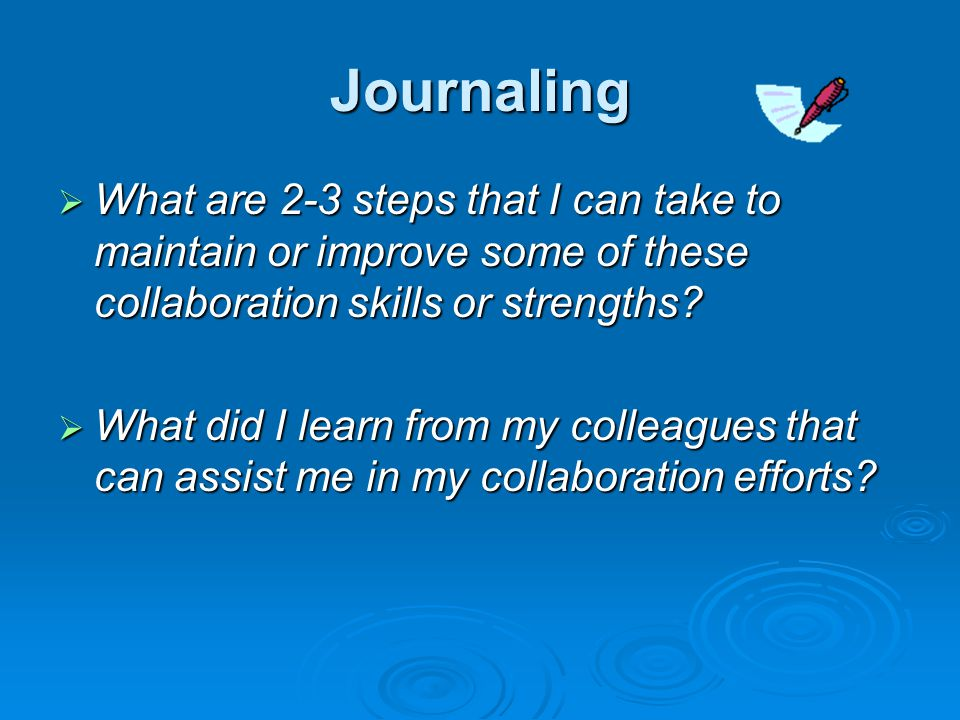 Journaling  What are 2-3 steps that I can take to maintain or improve some of these collaboration skills or strengths.