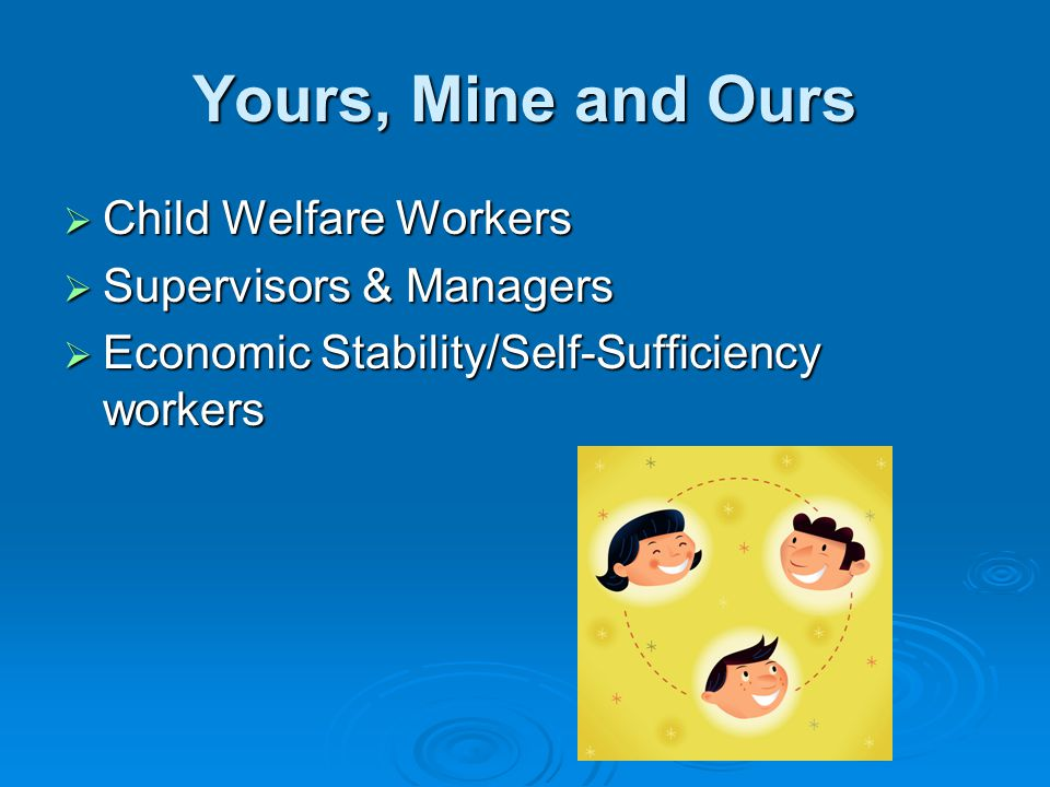 Yours, Mine and Ours  Child Welfare Workers  Supervisors & Managers  Economic Stability/Self-Sufficiency workers