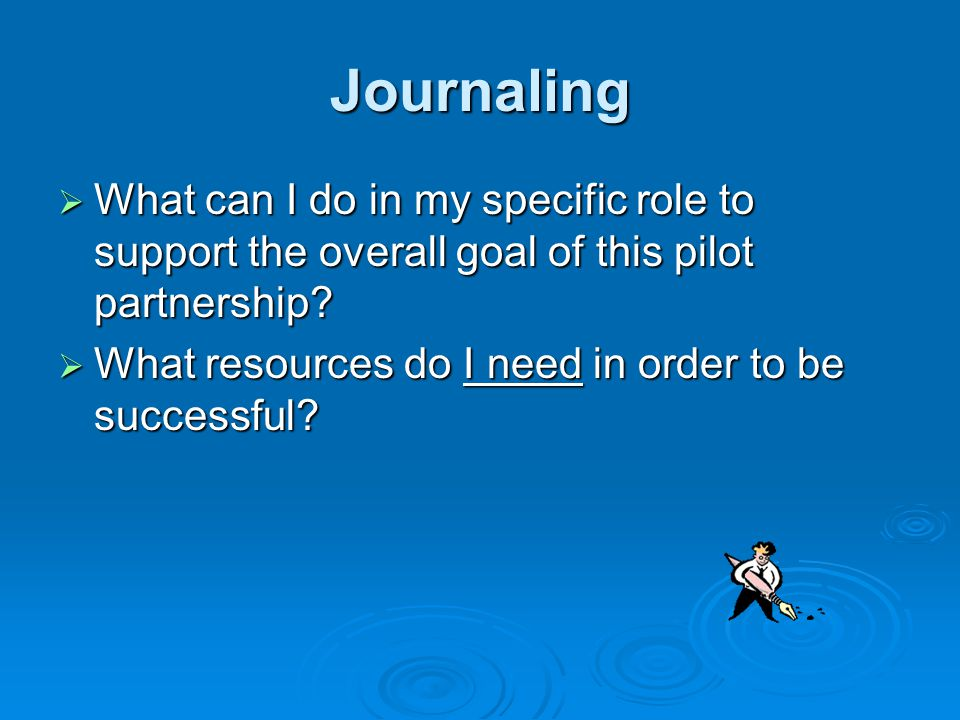 Journaling  What can I do in my specific role to support the overall goal of this pilot partnership.