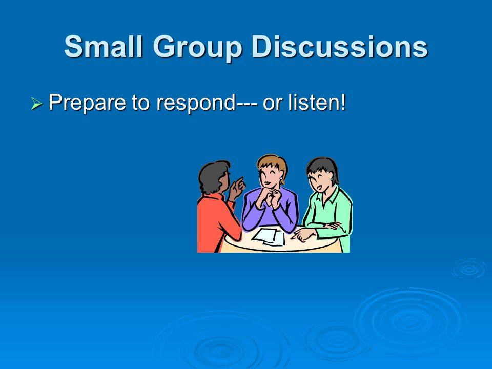 Small Group Discussions  Prepare to respond--- or listen!