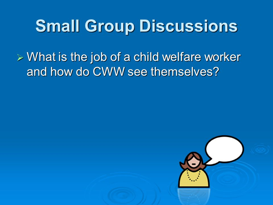 Small Group Discussions  What is the job of a child welfare worker and how do CWW see themselves