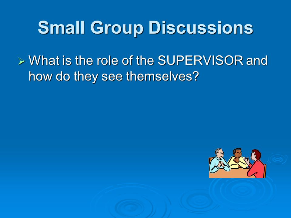 Small Group Discussions  What is the role of the SUPERVISOR and how do they see themselves