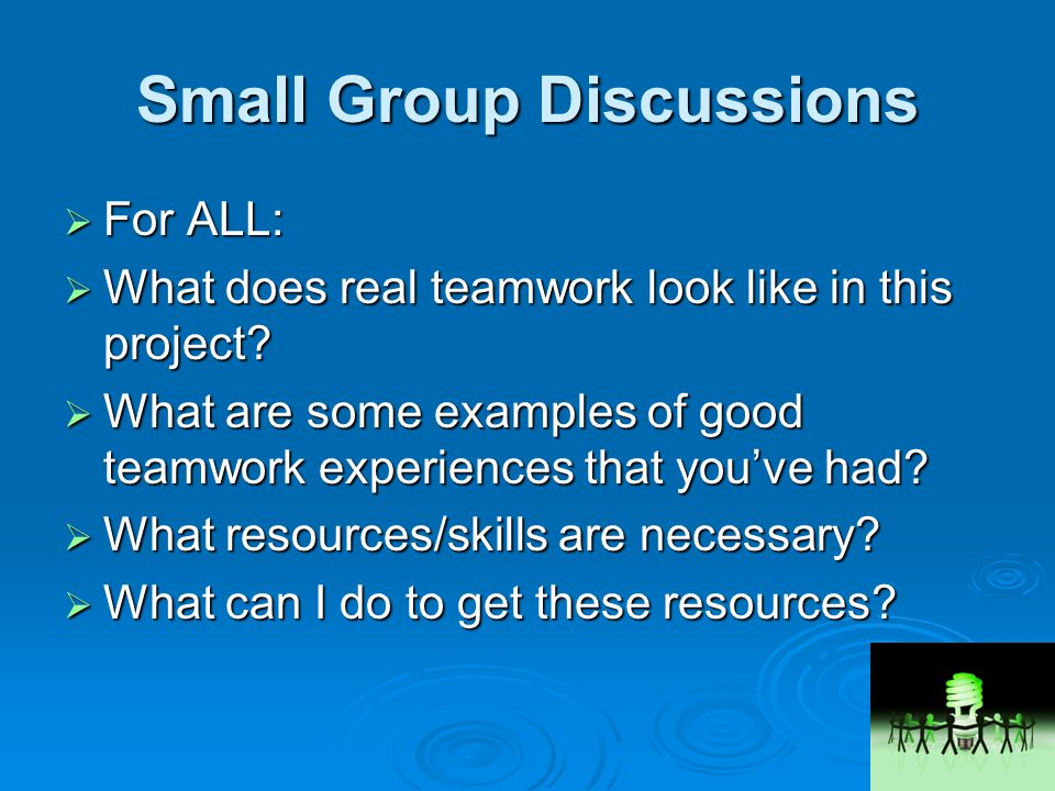 Small Group Discussions  For ALL:  What does real teamwork look like in this project.