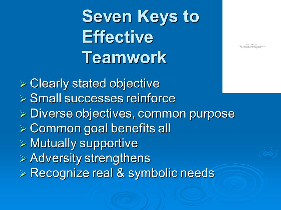 Seven Keys to Effective Teamwork  Clearly stated objective  Small successes reinforce  Diverse objectives, common purpose  Common goal benefits all  Mutually supportive  Adversity strengthens  Recognize real & symbolic needs