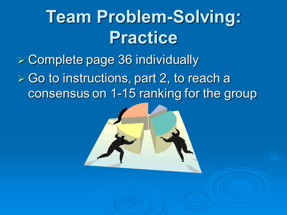Team Problem-Solving: Practice  Complete page 36 individually  Go to instructions, part 2, to reach a consensus on 1-15 ranking for the group