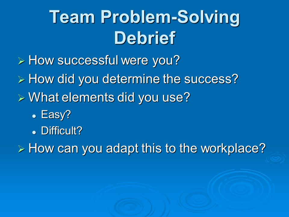 Team Problem-Solving Debrief  How successful were you.