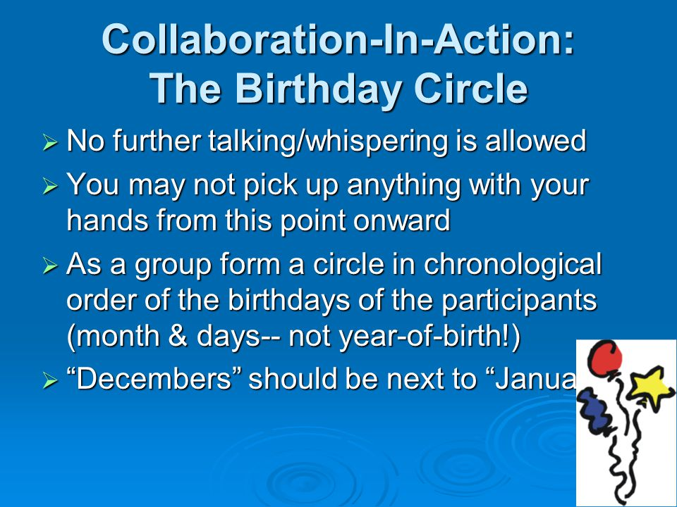 Collaboration-In-Action: The Birthday Circle  No further talking/whispering is allowed  You may not pick up anything with your hands from this point onward  As a group form a circle in chronological order of the birthdays of the participants (month & days-- not year-of-birth!)  Decembers should be next to Januarys