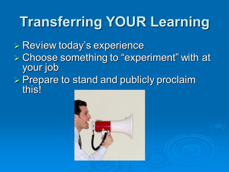 Transferring YOUR Learning  Review today's experience  Choose something to experiment with at your job  Prepare to stand and publicly proclaim this!