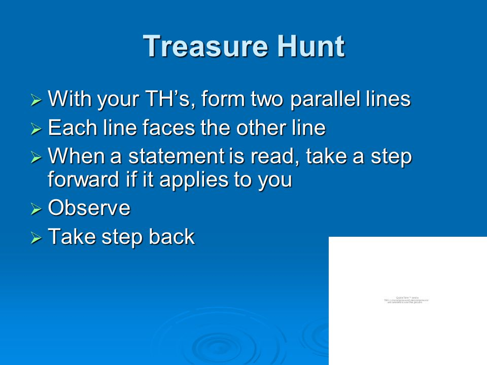 Treasure Hunt  With your TH's, form two parallel lines  Each line faces the other line  When a statement is read, take a step forward if it applies to you  Observe  Take step back