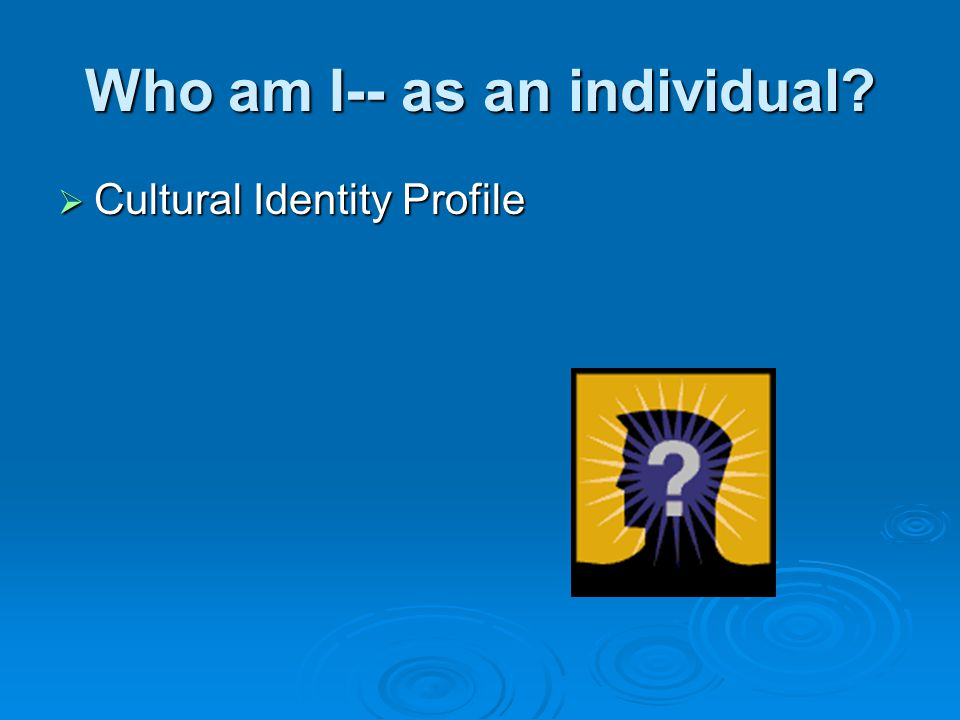 Who am I-- as an individual  Cultural Identity Profile