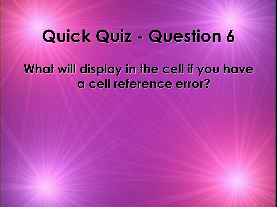 Quick Quiz - Question 6 What will display in the cell if you have a cell reference error?