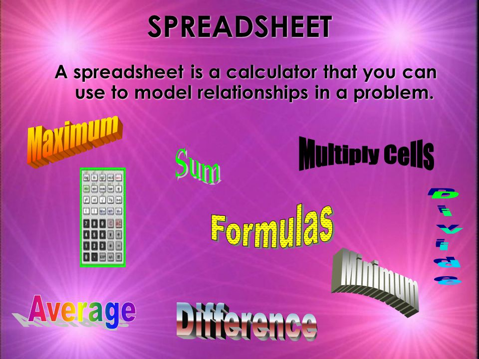 SPREADSHEET A spreadsheet is a calculator that you can use to model relationships in a problem.