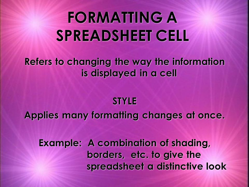 FORMATTING A SPREADSHEET CELL Refers to changing the way the information is displayed in a cell STYLE Applies many formatting changes at once.