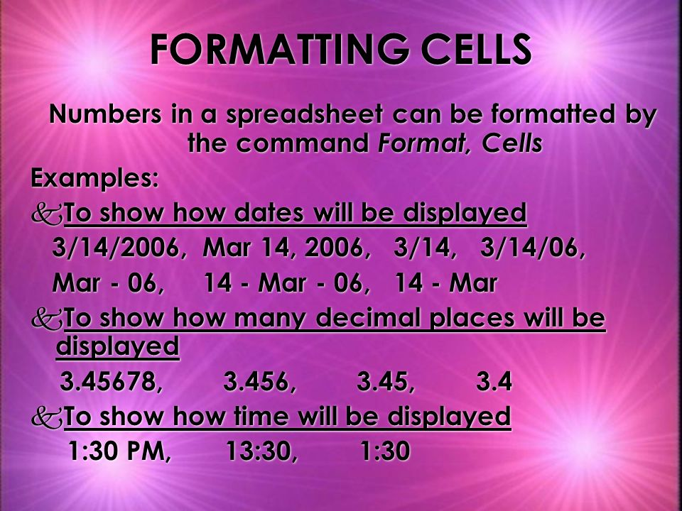 FORMATTING CELLS Numbers in a spreadsheet can be formatted by the command Format, Cells Examples: k To show how dates will be displayed 3/14/2006, Mar 14, 2006, 3/14, 3/14/06, Mar - 06, 14 - Mar - 06, 14 - Mar k To show how many decimal places will be displayed 3.45678, 3.456, 3.45, 3.4 k To show how time will be displayed 1:30 PM, 13:30, 1:30 Numbers in a spreadsheet can be formatted by the command Format, Cells Examples: k To show how dates will be displayed 3/14/2006, Mar 14, 2006, 3/14, 3/14/06, Mar - 06, 14 - Mar - 06, 14 - Mar k To show how many decimal places will be displayed 3.45678, 3.456, 3.45, 3.4 k To show how time will be displayed 1:30 PM, 13:30, 1:30