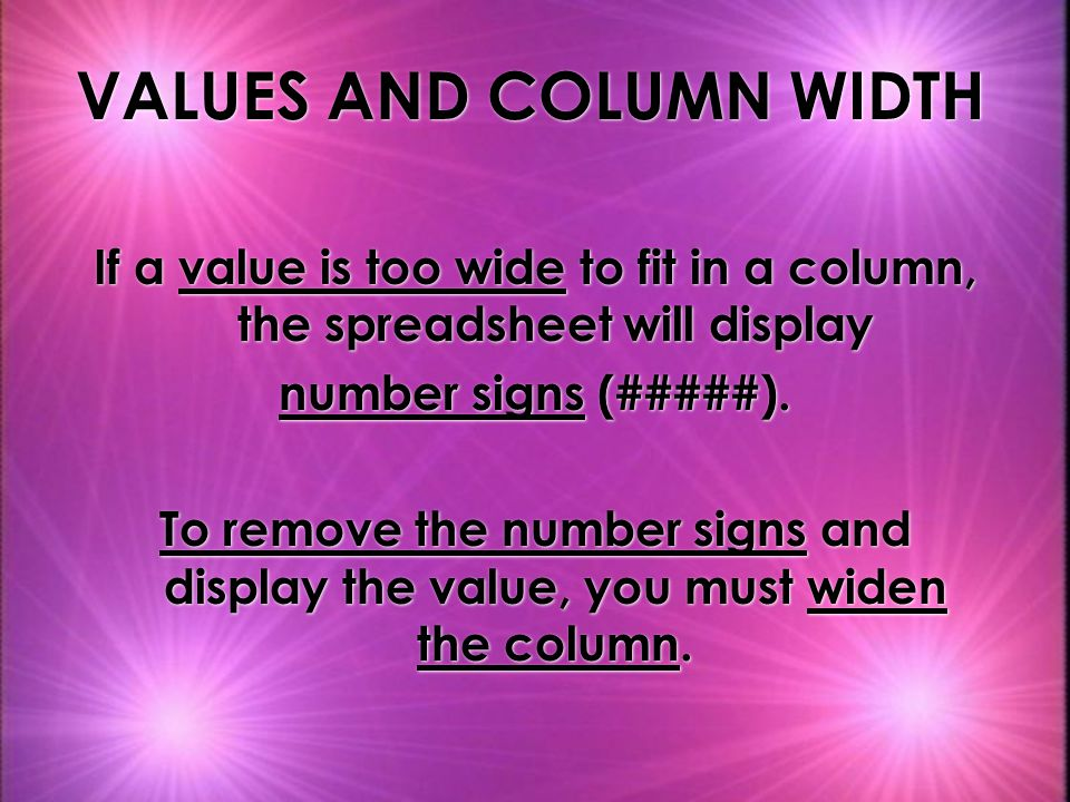 VALUES AND COLUMN WIDTH If a value is too wide to fit in a column, the spreadsheet will display number signs (#####).