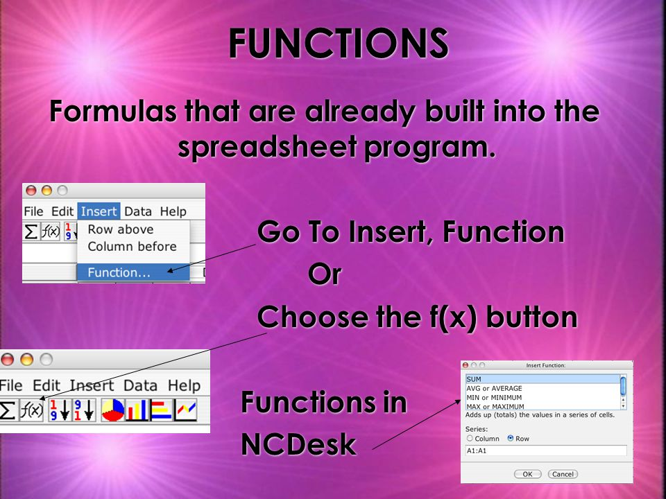FUNCTIONS Formulas that are already built into the spreadsheet program.