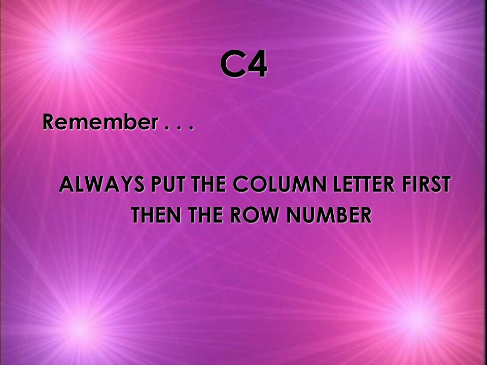 C4 Remember...ALWAYS PUT THE COLUMN LETTER FIRST THEN THE ROW NUMBER Remember...