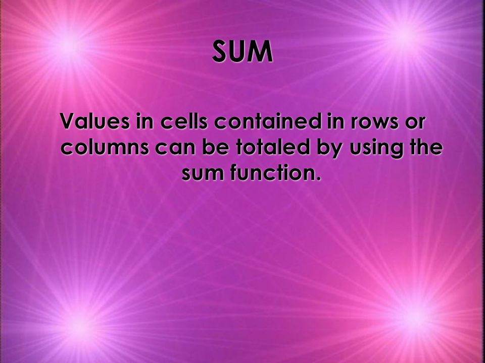 SUM Values in cells contained in rows or columns can be totaled by using the sum function.