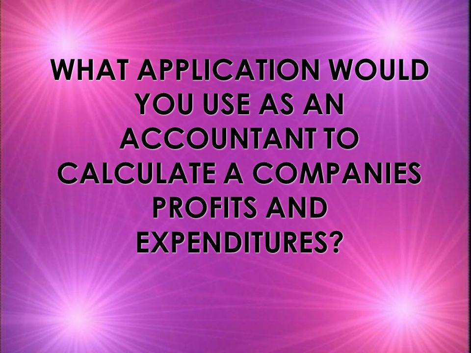 WHAT APPLICATION WOULD YOU USE AS AN ACCOUNTANT TO CALCULATE A COMPANIES PROFITS AND EXPENDITURES?