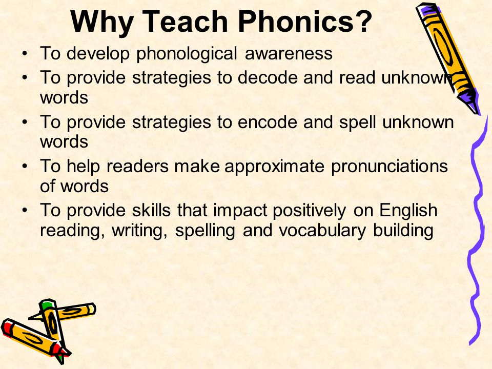 Why Teach Phonics? To develop phonological awareness To provide strategies to decode and read unknown words To provide strategies to encode and spell