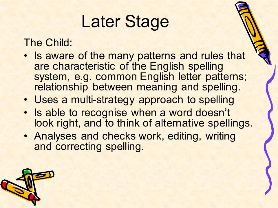 Later Stage The Child: Is aware of the many patterns and rules that are characteristic of the English spelling system, e.g.