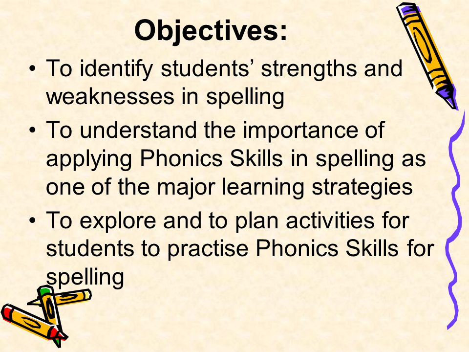 Objectives: To identify students' strengths and weaknesses in spelling To understand the importance of applying Phonics Skills in spelling as one of the major learning strategies To explore and to plan activities for students to practise Phonics Skills for spelling