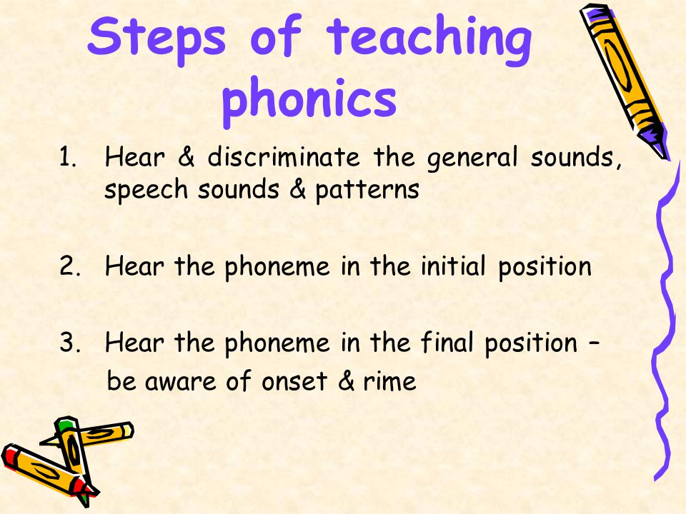 Steps of teaching phonics 1.Hear & discriminate the general sounds, speech sounds & patterns 2.Hear the phoneme in the initial position 3.Hear the phoneme in the final position – be aware of onset & rime