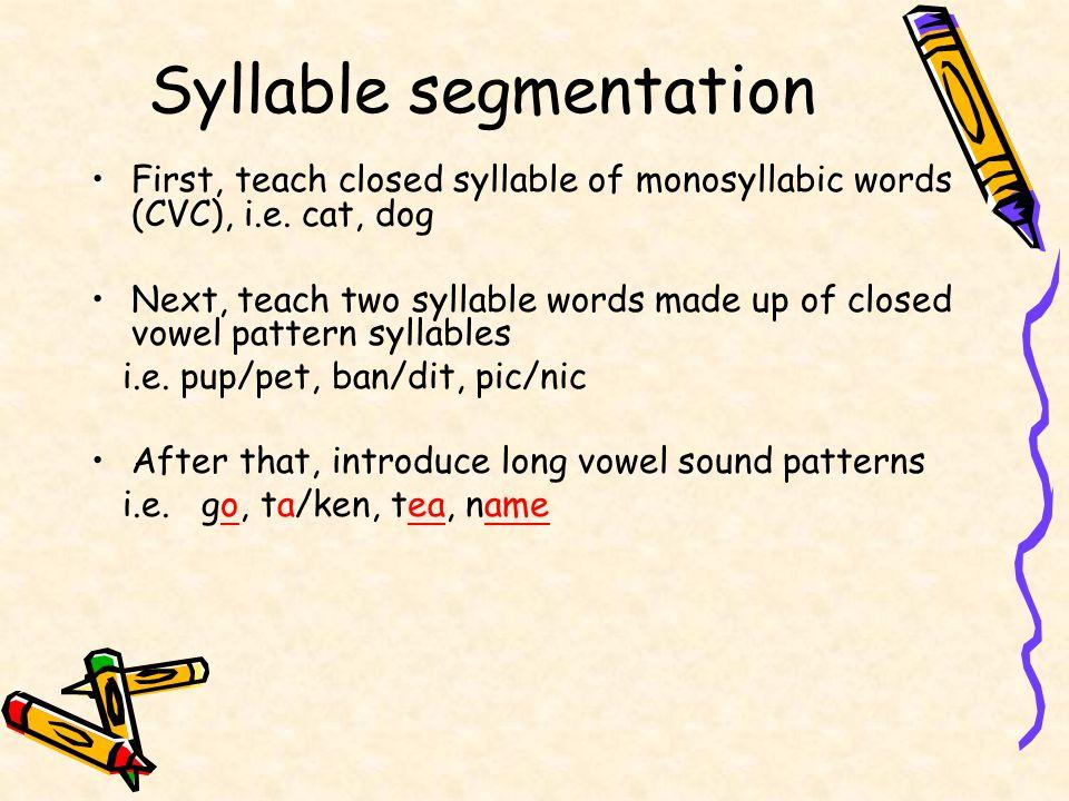 Syllable segmentation First, teach closed syllable of monosyllabic words (CVC), i.e.