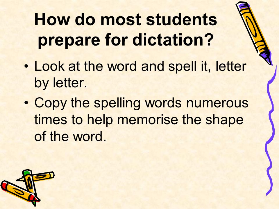 How do most students prepare for dictation. Look at the word and spell it, letter by letter.