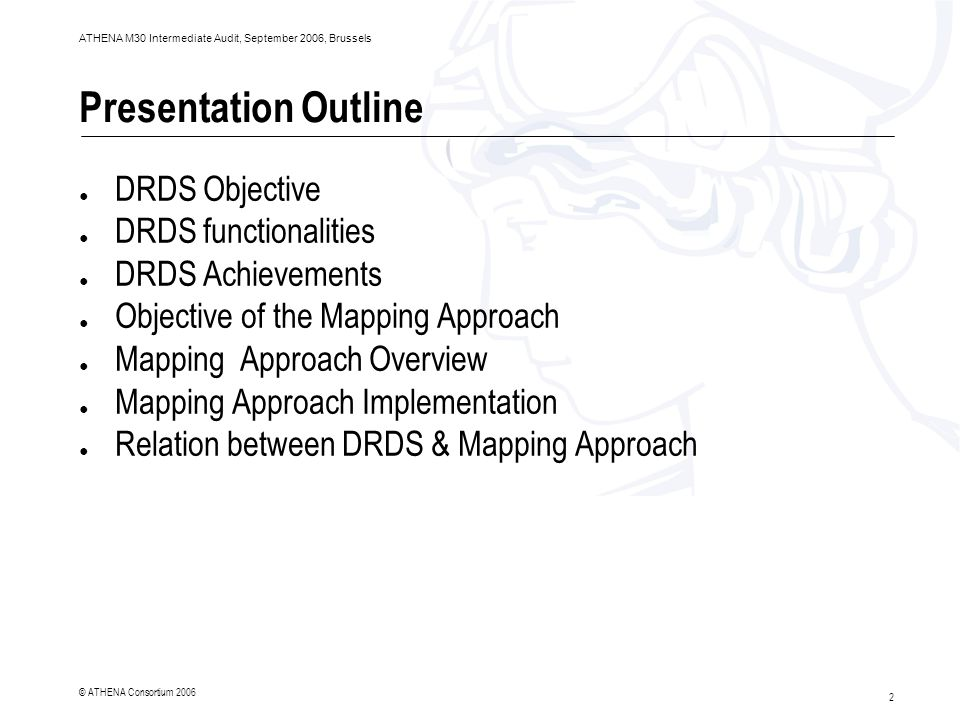 2 ATHENA M30 Intermediate Audit, September 2006, Brussels © ATHENA Consortium 2006 Presentation Outline ● DRDS Objective ● DRDS functionalities ● DRDS Achievements ● Objective of the Mapping Approach ● Mapping Approach Overview ● Mapping Approach Implementation ● Relation between DRDS & Mapping Approach