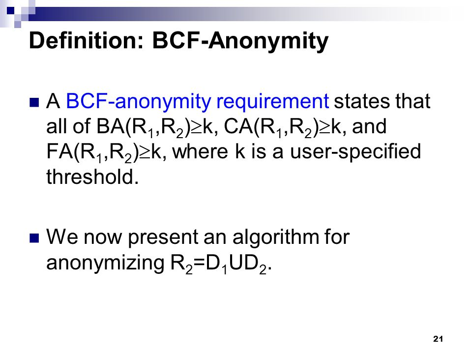 21 Definition: BCF-Anonymity A BCF-anonymity requirement states that all of BA(R 1,R 2 )  k, CA(R 1,R 2 )  k, and FA(R 1,R 2 )  k, where k is a use