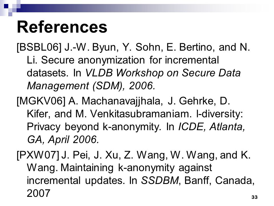 33 References [BSBL06] J.-W. Byun, Y. Sohn, E. Bertino, and N. Li. Secure anonymization for incremental datasets. In VLDB Workshop on Secure Data Mana