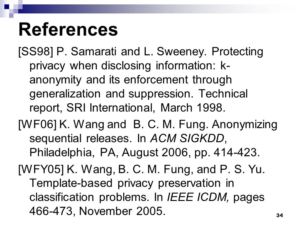 34 References [SS98] P. Samarati and L. Sweeney. Protecting privacy when disclosing information: k- anonymity and its enforcement through generalizati
