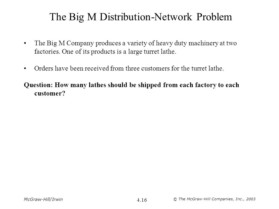 McGraw-Hill/Irwin © The McGraw-Hill Companies, Inc., 2003 4.16 The Big M Distribution-Network Problem The Big M Company produces a variety of heavy du