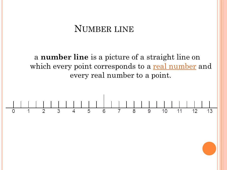 N UMBER LINE a number line is a picture of a straight line on which every point corresponds to a real number and every real number to a point.real number