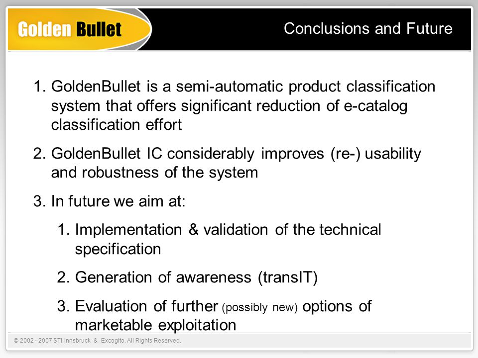 Conclusions and Future 1.GoldenBullet is a semi-automatic product classification system that offers significant reduction of e-catalog classification effort 2.GoldenBullet IC considerably improves (re-) usability and robustness of the system 3.In future we aim at: 1.Implementation & validation of the technical specification 2.Generation of awareness (transIT) 3.Evaluation of further (possibly new) options of marketable exploitation © 2002 - 2007 STI Innsbruck & Excogito.