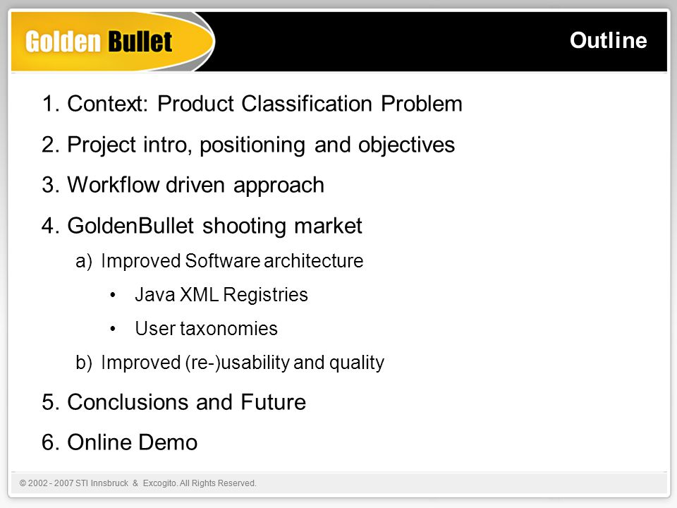 Outline 1.Context: Product Classification Problem 2.Project intro, positioning and objectives 3.Workflow driven approach 4.GoldenBullet shooting market a)Improved Software architecture Java XML Registries User taxonomies b)Improved (re-)usability and quality 5.Conclusions and Future 6.Online Demo © 2002 - 2007 STI Innsbruck & Excogito.