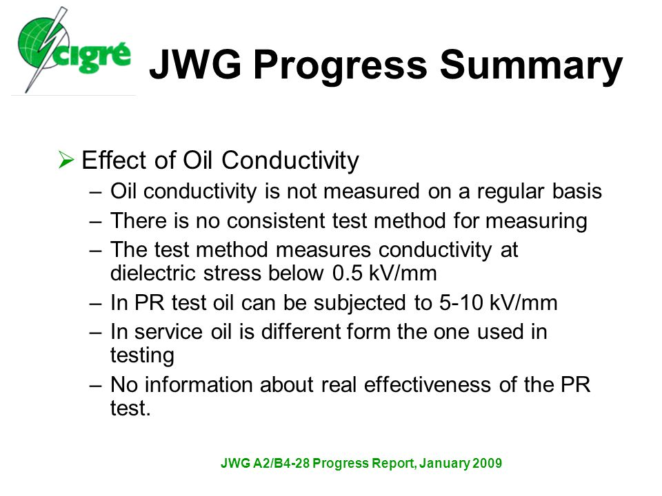 JWG A2/B4-28 Progress Report, January 2009  Effect of Oil Conductivity –Oil conductivity is not measured on a regular basis –There is no consistent test method for measuring –The test method measures conductivity at dielectric stress below 0.5 kV/mm –In PR test oil can be subjected to 5-10 kV/mm –In service oil is different form the one used in testing –No information about real effectiveness of the PR test.