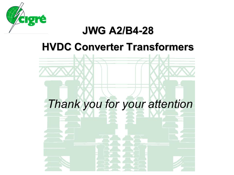 JWG A2/B4-28 HVDC Converter Transformers Thank you for your attention