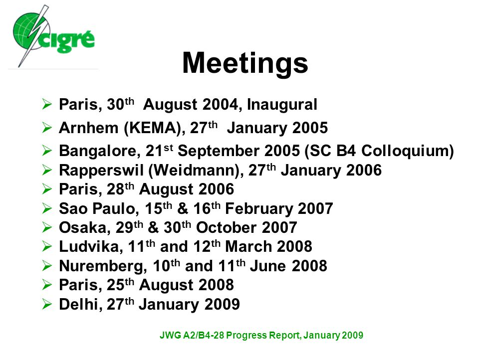 JWG A2/B4-28 Progress Report, January 2009 Meetings  Paris, 30 th August 2004, Inaugural  Arnhem (KEMA), 27 th January 2005  Bangalore, 21 st September 2005 (SC B4 Colloquium)  Rapperswil (Weidmann), 27 th January 2006  Paris, 28 th August 2006  Sao Paulo, 15 th & 16 th February 2007  Osaka, 29 th & 30 th October 2007  Ludvika, 11 th and 12 th March 2008  Nuremberg, 10 th and 11 th June 2008  Paris, 25 th August 2008  Delhi, 27 th January 2009