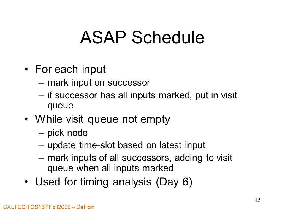 CALTECH CS137 Fall2005 -- DeHon 15 ASAP Schedule For each input –mark input on successor –if successor has all inputs marked, put in visit queue While visit queue not empty –pick node –update time-slot based on latest input –mark inputs of all successors, adding to visit queue when all inputs marked Used for timing analysis (Day 6)