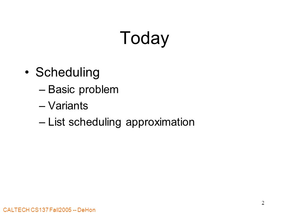 CALTECH CS137 Fall2005 -- DeHon 2 Today Scheduling –Basic problem –Variants –List scheduling approximation