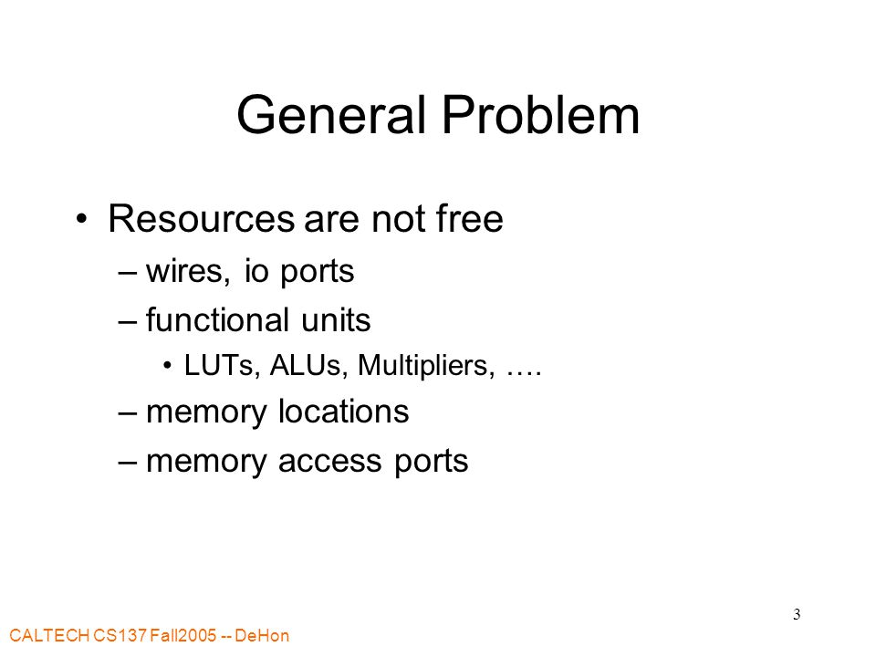 CALTECH CS137 Fall2005 -- DeHon 3 General Problem Resources are not free –wires, io ports –functional units LUTs, ALUs, Multipliers, ….