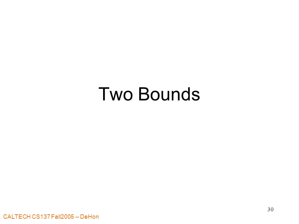 CALTECH CS137 Fall2005 -- DeHon 31 Bounds Useful to have bounds on solution Two: –CP: Critical Path –RB: Resource Bound