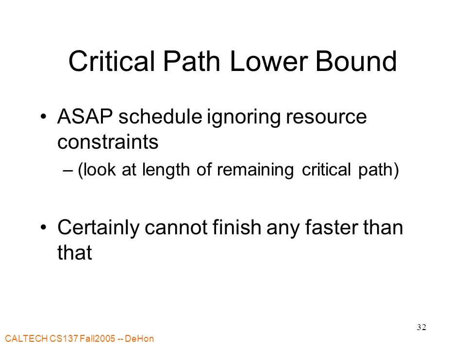 CALTECH CS137 Fall2005 -- DeHon 33 Resource Capacity Lower Bound Sum up all capacity required per resource Divide by total resource (for type) Lower bound on remaining schedule time –(best can do is pack all use densely) –Ignores schedule constraints