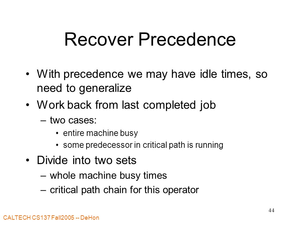CALTECH CS137 Fall2005 -- DeHon 44 Recover Precedence With precedence we may have idle times, so need to generalize Work back from last completed job
