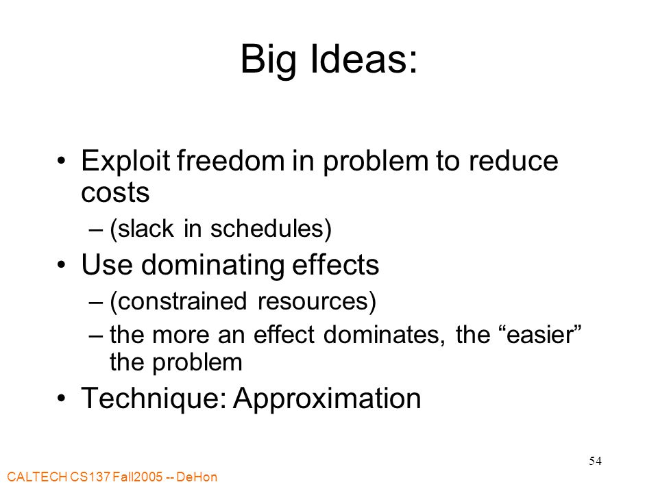 CALTECH CS137 Fall DeHon 54 Big Ideas: Exploit freedom in problem to reduce costs –(slack in schedules) Use dominating effects –(constrained resources) –the more an effect dominates, the easier the problem Technique: Approximation